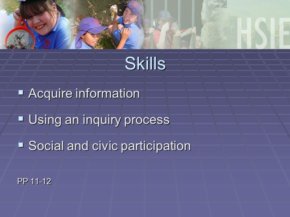 Skills  Acquire information  Using an inquiry process  Social and civic participation PP 11-12