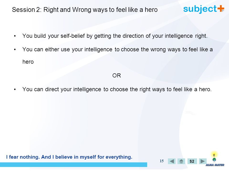 15 Session 2: Right and Wrong ways to feel like a hero You build your self-belief by getting the direction of your intelligence right.