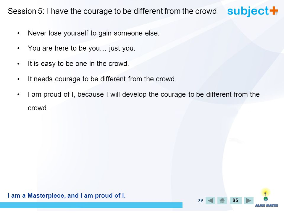 39 S5 Session 5: I have the courage to be different from the crowd Never lose yourself to gain someone else.