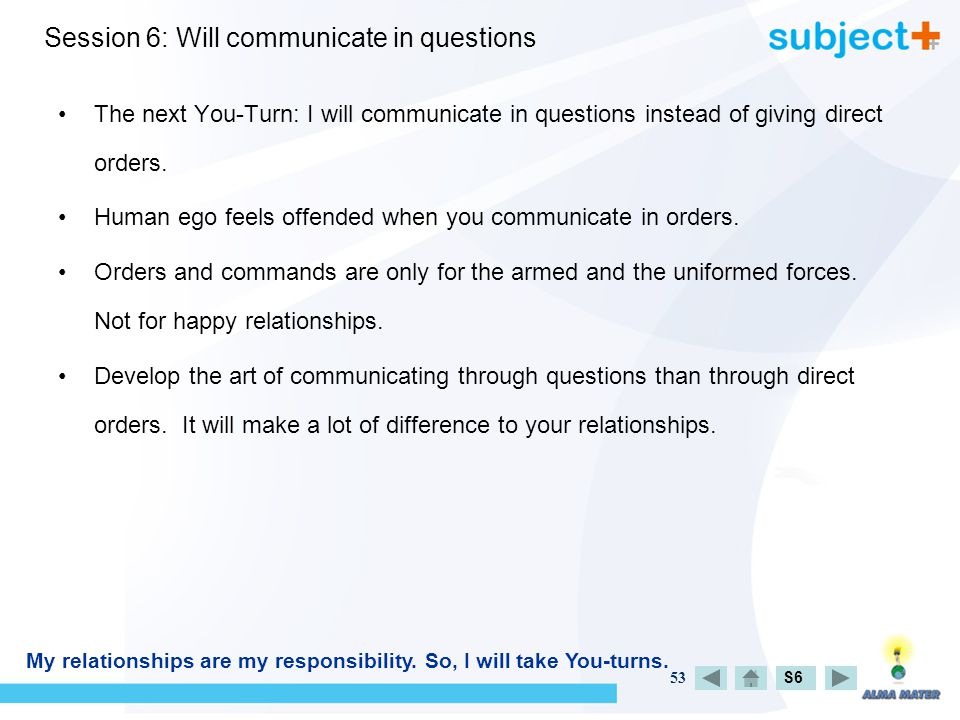 53 Session 6: Will communicate in questions The next You-Turn: I will communicate in questions instead of giving direct orders.