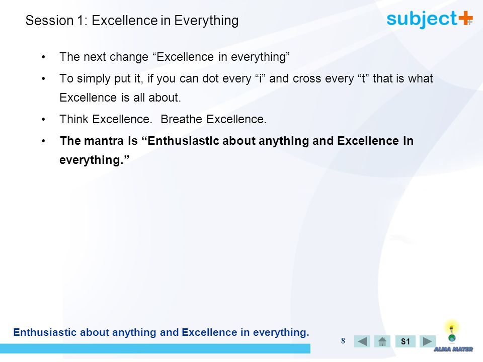 8 Session 1: Excellence in Everything The next change Excellence in everything To simply put it, if you can dot every i and cross every t that is what Excellence is all about.