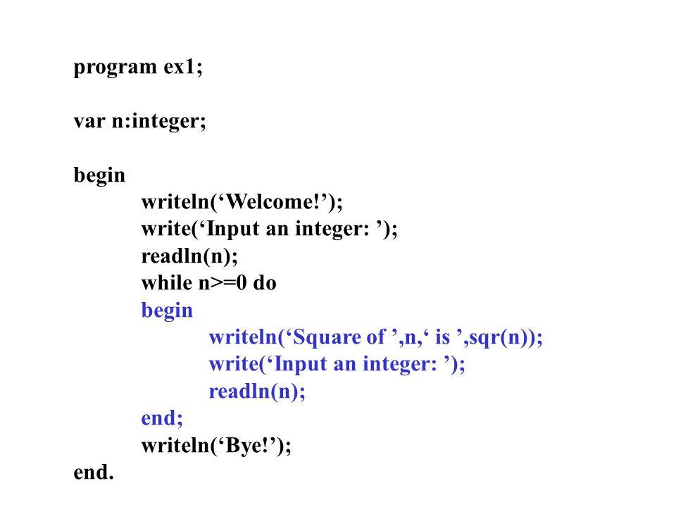 program ex1; var n:integer; begin writeln('Welcome!'); write('Input an integer: '); readln(n); while n>=0 do begin writeln('Square of ',n,' is ',sqr(n)); write('Input an integer: '); readln(n); end; writeln('Bye!'); end.