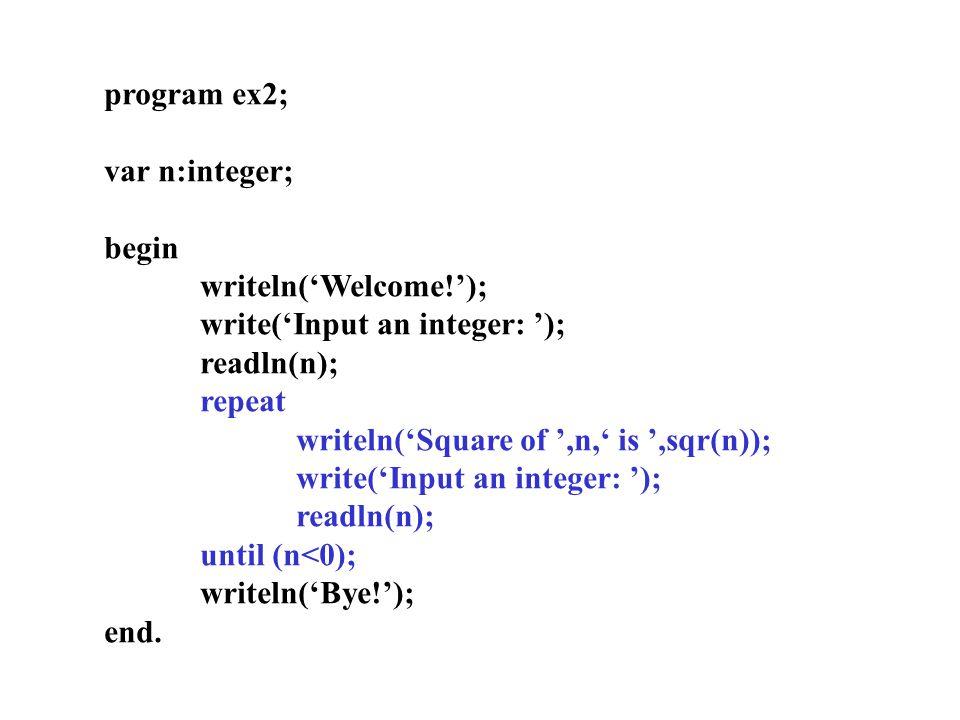 program ex2; var n:integer; begin writeln('Welcome!'); write('Input an integer: '); readln(n); repeat writeln('Square of ',n,' is ',sqr(n)); write('Input an integer: '); readln(n); until (n<0); writeln('Bye!'); end.