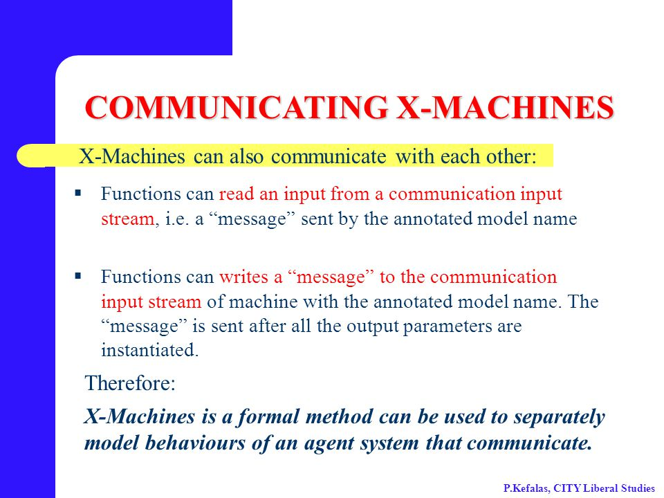 COMMUNICATING X-MACHINES X-Machines can also communicate with each other:  Functions can read an input from a communication input stream, i.e.