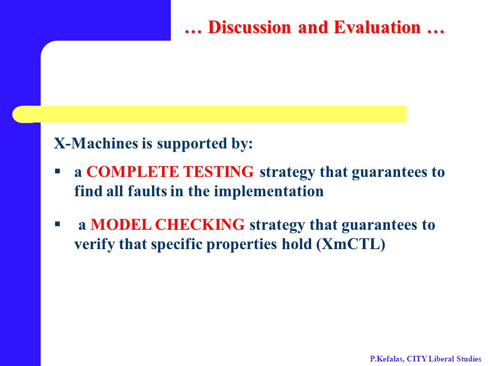 a COMPLETE TESTING strategy that guarantees to find all faults in the implementation  a MODEL CHECKING strategy that guarantees to verify that specific properties hold (XmCTL) X-Machines is supported by: … Discussion and Evaluation … P.Kefalas, CITY Liberal Studies