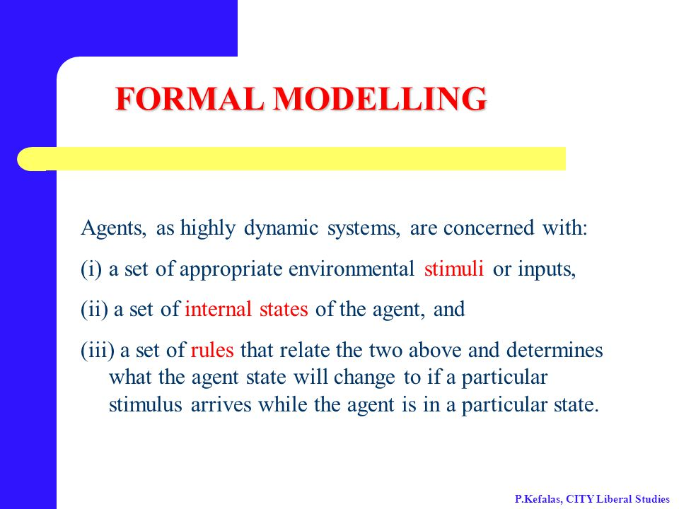 FORMAL MODELLING Agents, as highly dynamic systems, are concerned with: (i)a set of appropriate environmental stimuli or inputs, (ii) a set of internal states of the agent, and (iii) a set of rules that relate the two above and determines what the agent state will change to if a particular stimulus arrives while the agent is in a particular state.