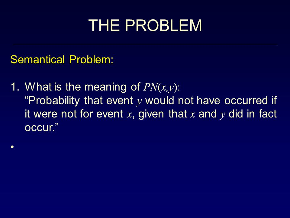 THE PROBLEM Semantical Problem: 1.What is the meaning of PN(x,y): Probability that event y would not have occurred if it were not for event x, given that x and y did in fact occur.
