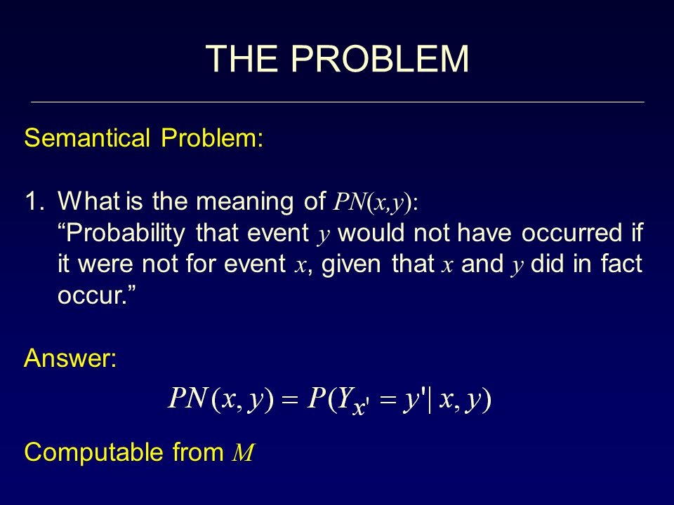 THE PROBLEM Semantical Problem: 1.What is the meaning of PN(x,y): Probability that event y would not have occurred if it were not for event x, given that x and y did in fact occur. Answer: Computable from M