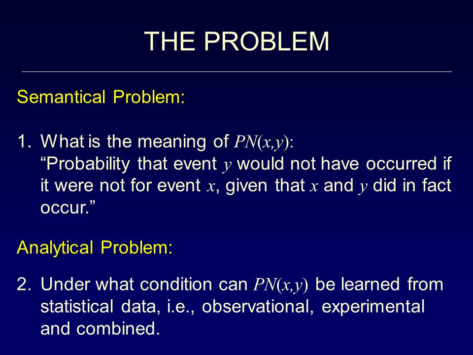 THE PROBLEM Semantical Problem: 1.What is the meaning of PN(x,y): Probability that event y would not have occurred if it were not for event x, given that x and y did in fact occur. 2.Under what condition can PN(x,y) be learned from statistical data, i.e., observational, experimental and combined.