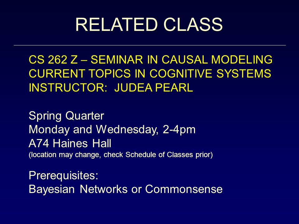 RELATED CLASS CS 262 Z – SEMINAR IN CAUSAL MODELING CURRENT TOPICS IN COGNITIVE SYSTEMS INSTRUCTOR: JUDEA PEARL Spring Quarter Monday and Wednesday, 2-4pm A74 Haines Hall (location may change, check Schedule of Classes prior) Prerequisites: Bayesian Networks or Commonsense