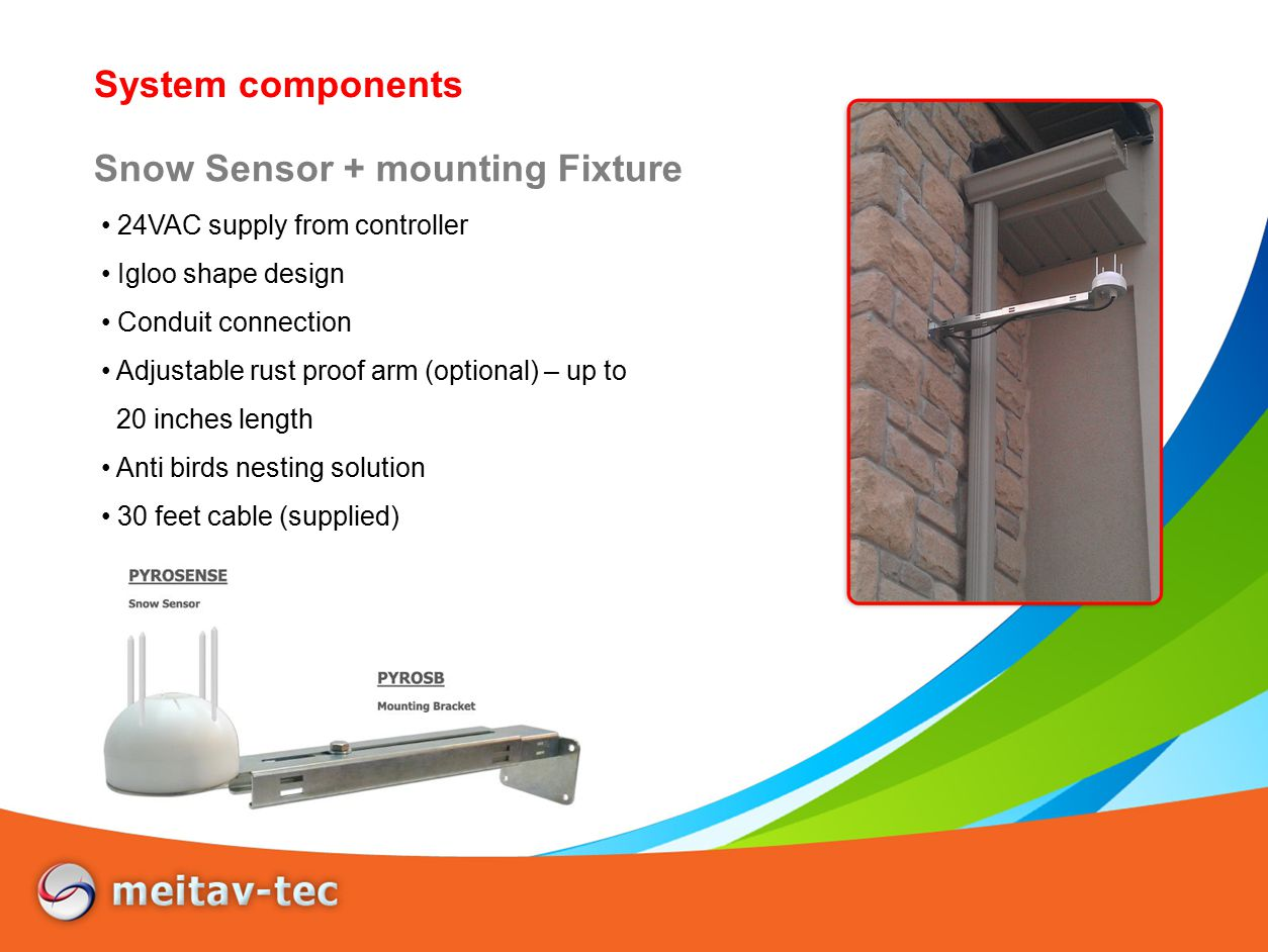 System components 24VAC supply from controller Igloo shape design Conduit connection Adjustable rust proof arm (optional) – up to 20 inches length Anti birds nesting solution 30 feet cable (supplied) Snow Sensor + mounting Fixture