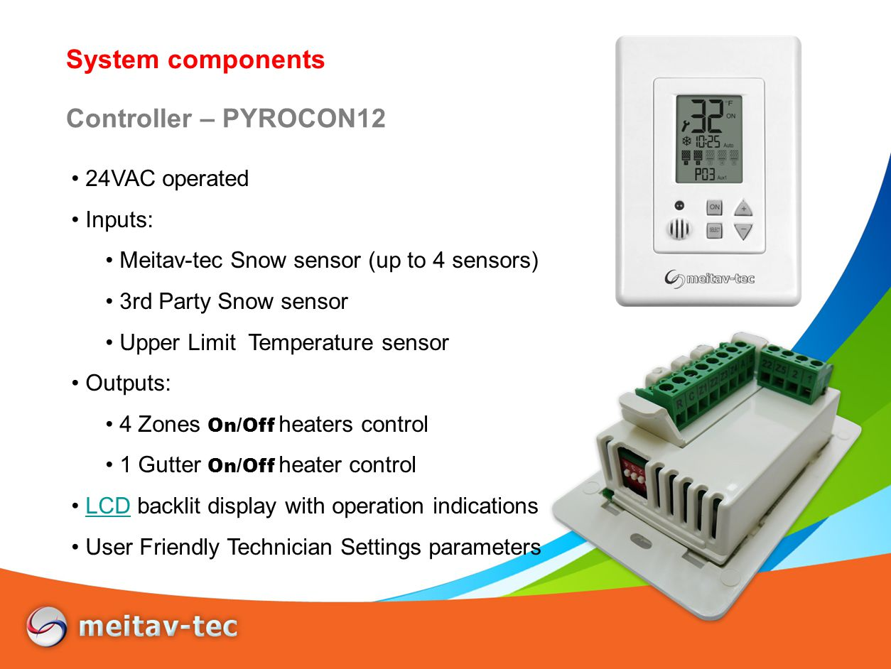 System components UL Temperature input Isolated sensor Stops the operation when the heated surface reach a intended (Technician adjustable) temperature value Semi Rigid – can be pushed into conduit 10 meters (30 feet) cable length Installed in the surface plenum Temperature can be viewed by PYROCON12