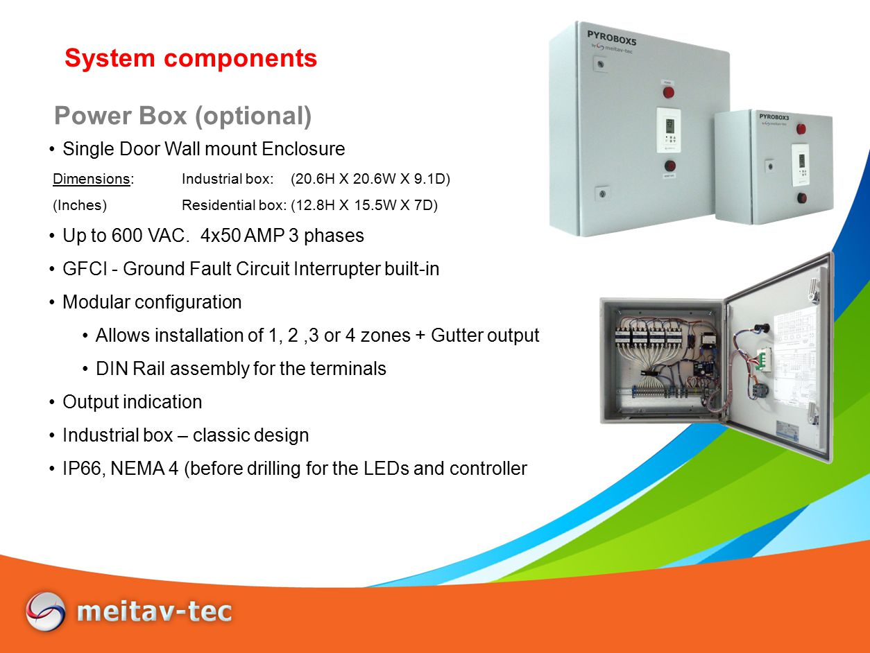 Power Box (optional) Single Door Wall mount Enclosure Dimensions:Industrial box: (20.6H X 20.6W X 9.1D) (Inches)Residential box: (12.8H X 15.5W X 7D) Up to 600 VAC.