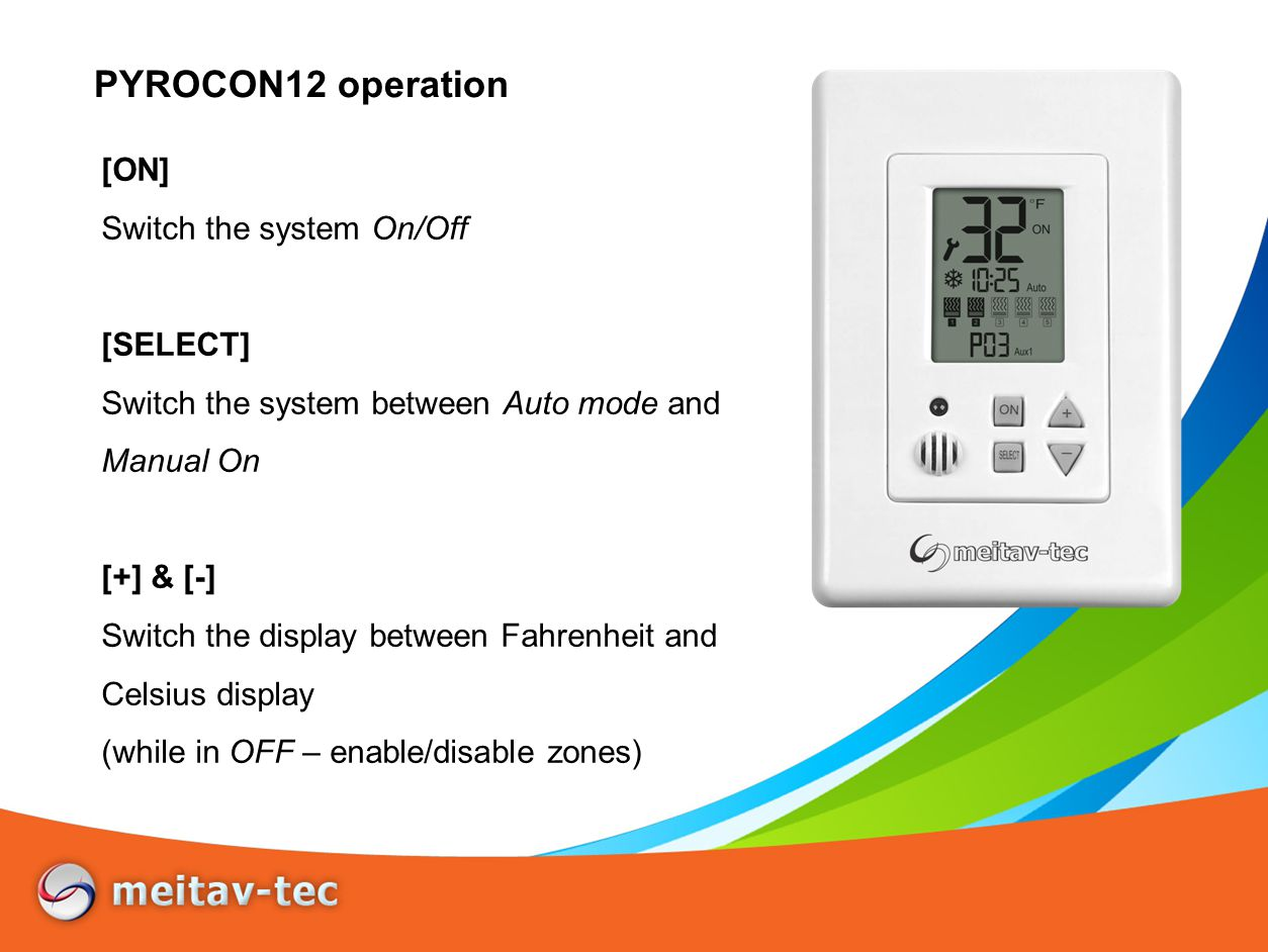 PYROCON12 operation [ON] Switch the system On/Off [SELECT] Switch the system between Auto mode and Manual On [+] & [-] Switch the display between Fahrenheit and Celsius display (while in OFF – enable/disable zones)