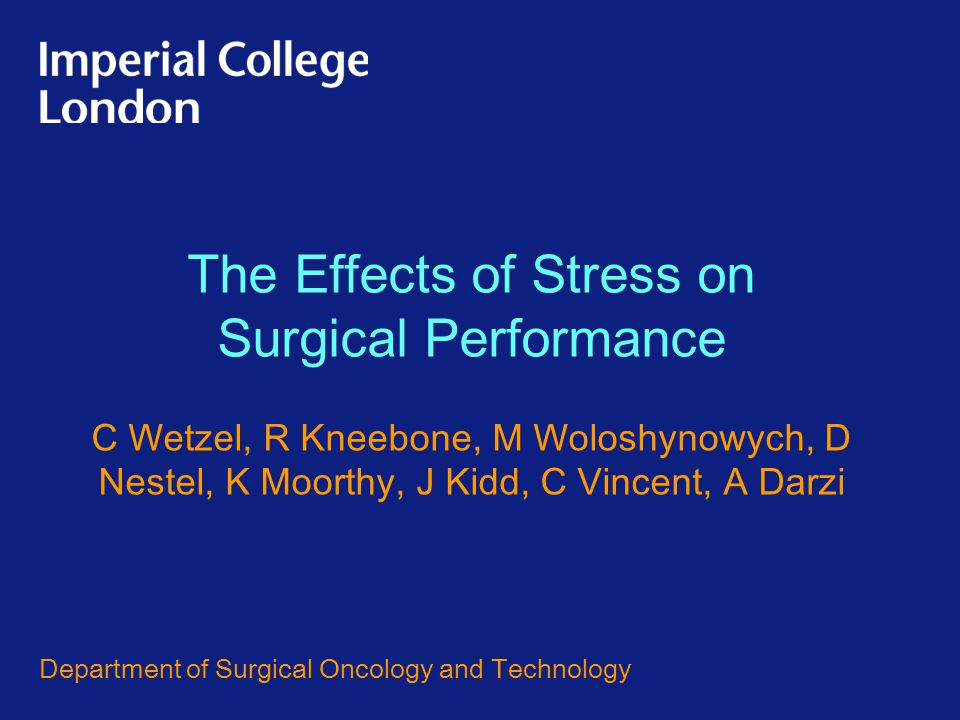 The Effects of Stress on Surgical Performance C Wetzel, R Kneebone, M Woloshynowych, D Nestel, K Moorthy, J Kidd, C Vincent, A Darzi Department of Surgical Oncology and Technology