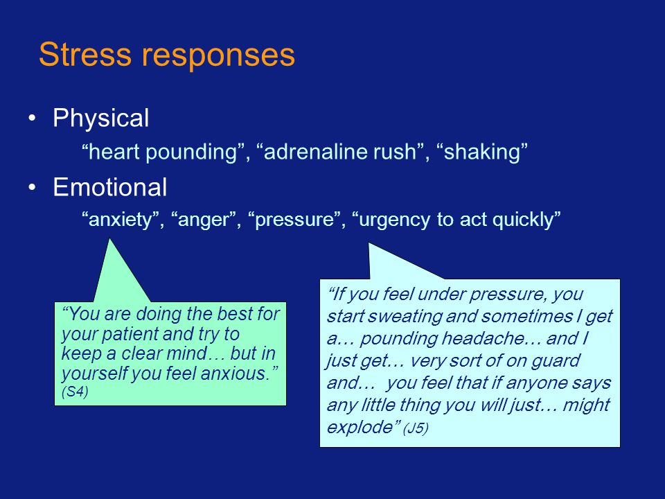 Stress responses Physical heart pounding , adrenaline rush , shaking Emotional anxiety , anger , pressure , urgency to act quickly You are doing the best for your patient and try to keep a clear mind… but in yourself you feel anxious. (S4) If you feel under pressure, you start sweating and sometimes I get a… pounding headache… and I just get… very sort of on guard and… you feel that if anyone says any little thing you will just… might explode (J5)