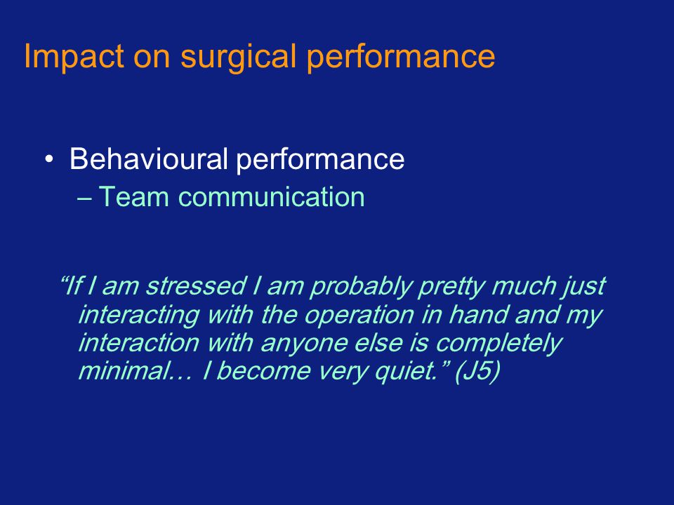 Impact on surgical performance Behavioural performance –Team communication If I am stressed I am probably pretty much just interacting with the operation in hand and my interaction with anyone else is completely minimal… I become very quiet. (J5)