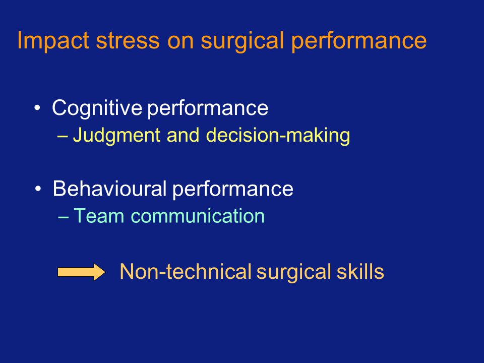 Impact stress on surgical performance Cognitive performance –Judgment and decision-making Behavioural performance –Team communication Non-technical surgical skills