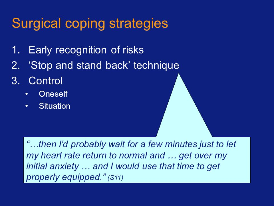 Surgical coping strategies 1.Early recognition of risks 2.'Stop and stand back' technique 3.Control Oneself Situation …then I'd probably wait for a few minutes just to let my heart rate return to normal and … get over my initial anxiety … and I would use that time to get properly equipped. (S11)