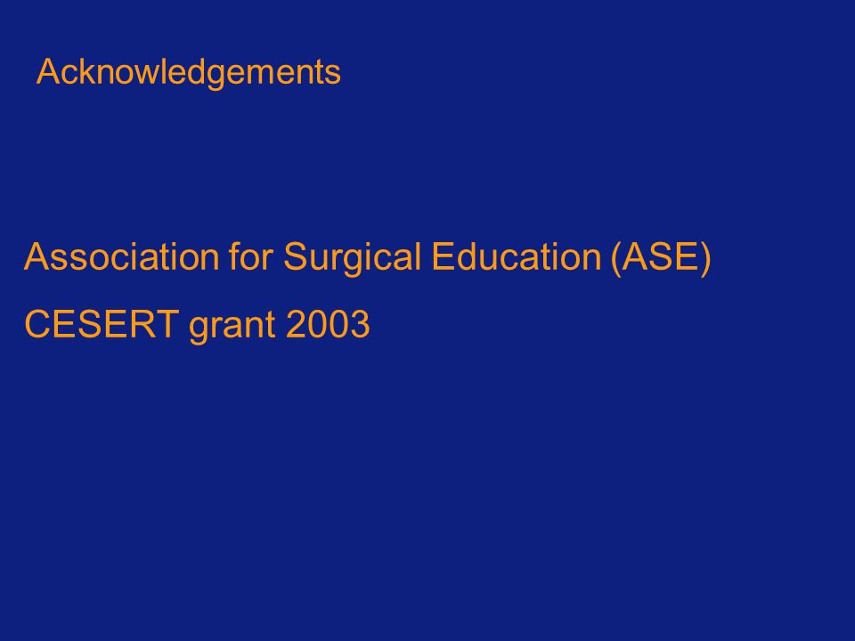 Association for Surgical Education (ASE) CESERT grant 2003 Acknowledgements