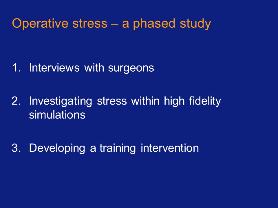 Operative stress – a phased study 1.Interviews with surgeons 2.Investigating stress within high fidelity simulations 3.Developing a training intervention