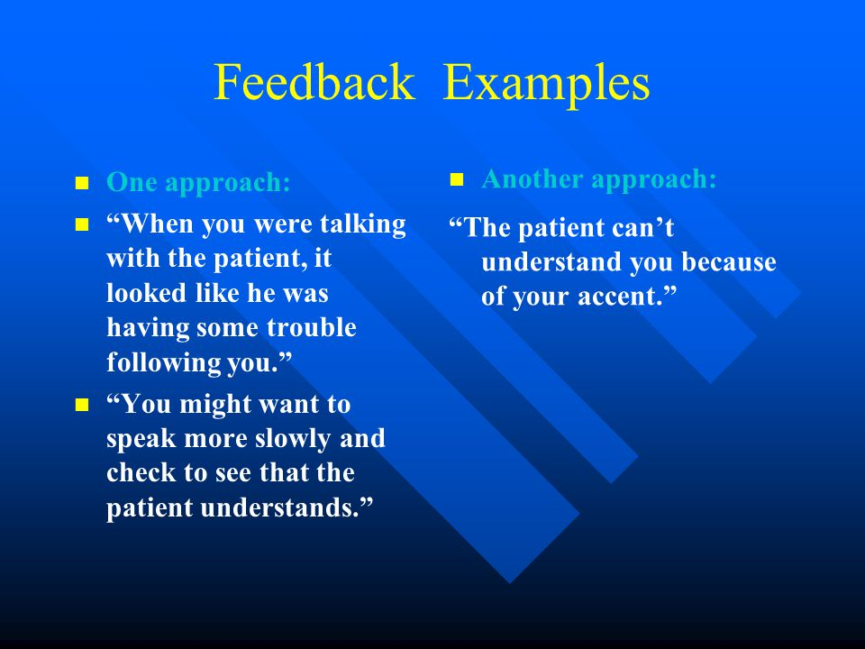 Feedback Examples One approach: When you were talking with the patient, it looked like he was having some trouble following you. You might want to speak more slowly and check to see that the patient understands. Another approach: The patient can't understand you because of your accent.