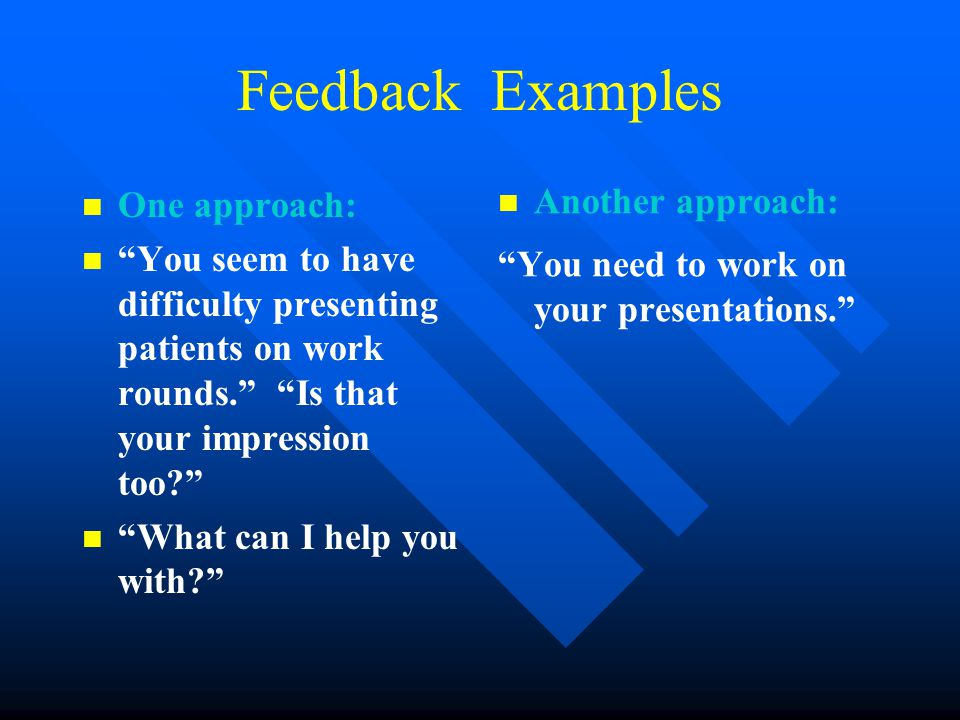 Feedback Examples One approach: You seem to have difficulty presenting patients on work rounds. Is that your impression too? What can I help you with? Another approach: You need to work on your presentations.