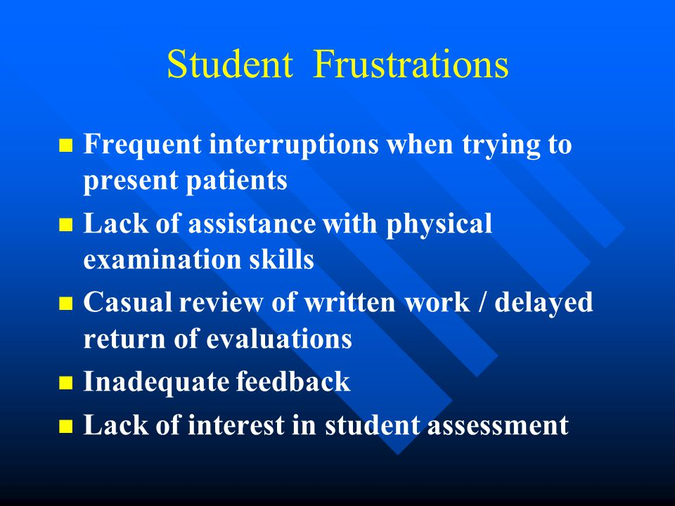Student Frustrations Frequent interruptions when trying to present patients Lack of assistance with physical examination skills Casual review of written work / delayed return of evaluations Inadequate feedback Lack of interest in student assessment
