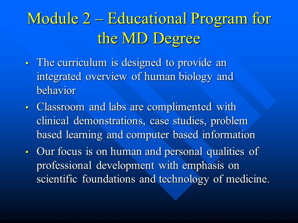 Module 2 – Educational Program for the MD Degree The curriculum is designed to provide an integrated overview of human biology and behavior The curriculum is designed to provide an integrated overview of human biology and behavior Classroom and labs are complimented with clinical demonstrations, case studies, problem based learning and computer based information Classroom and labs are complimented with clinical demonstrations, case studies, problem based learning and computer based information Our focus is on human and personal qualities of professional development with emphasis on scientific foundations and technology of medicine.