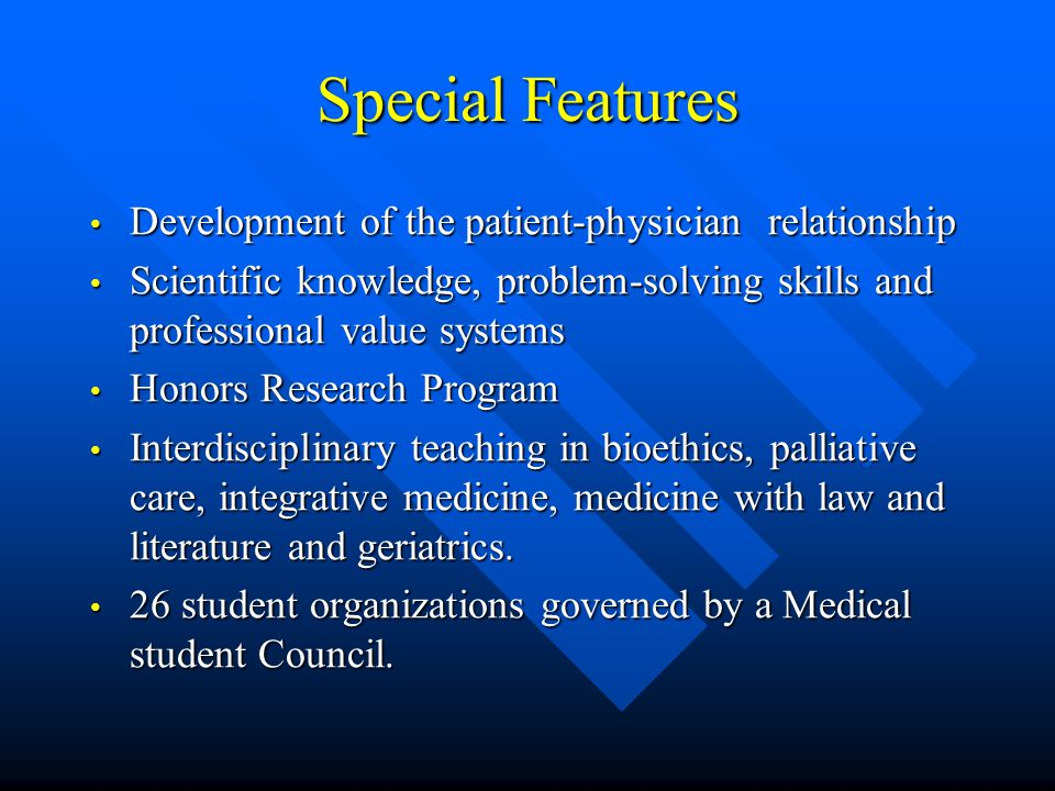 Special Features Development of the patient-physician relationship Development of the patient-physician relationship Scientific knowledge, problem-solving skills and professional value systems Scientific knowledge, problem-solving skills and professional value systems Honors Research Program Honors Research Program Interdisciplinary teaching in bioethics, palliative care, integrative medicine, medicine with law and literature and geriatrics.