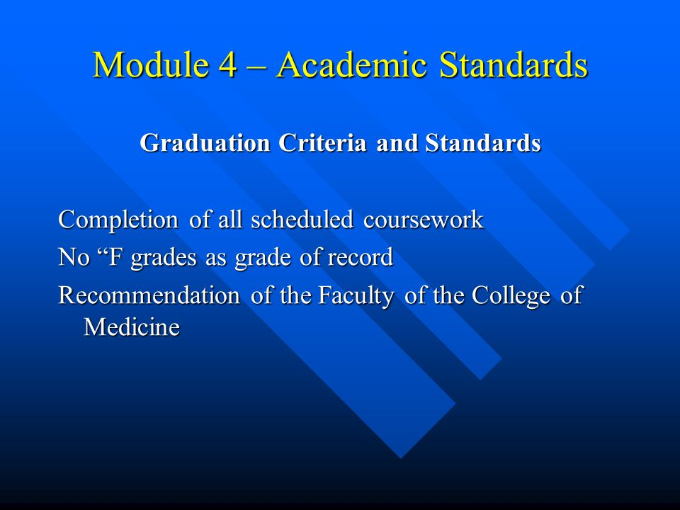 Module 4 – Academic Standards Graduation Criteria and Standards Completion of all scheduled coursework No F grades as grade of record Recommendation of the Faculty of the College of Medicine