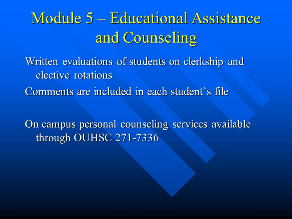 Module 5 – Educational Assistance and Counseling Written evaluations of students on clerkship and elective rotations Comments are included in each student's file On campus personal counseling services available through OUHSC 271-7336