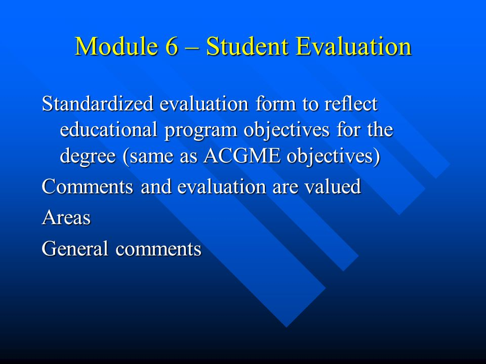 Module 6 – Student Evaluation Standardized evaluation form to reflect educational program objectives for the degree (same as ACGME objectives) Comments and evaluation are valued Areas General comments
