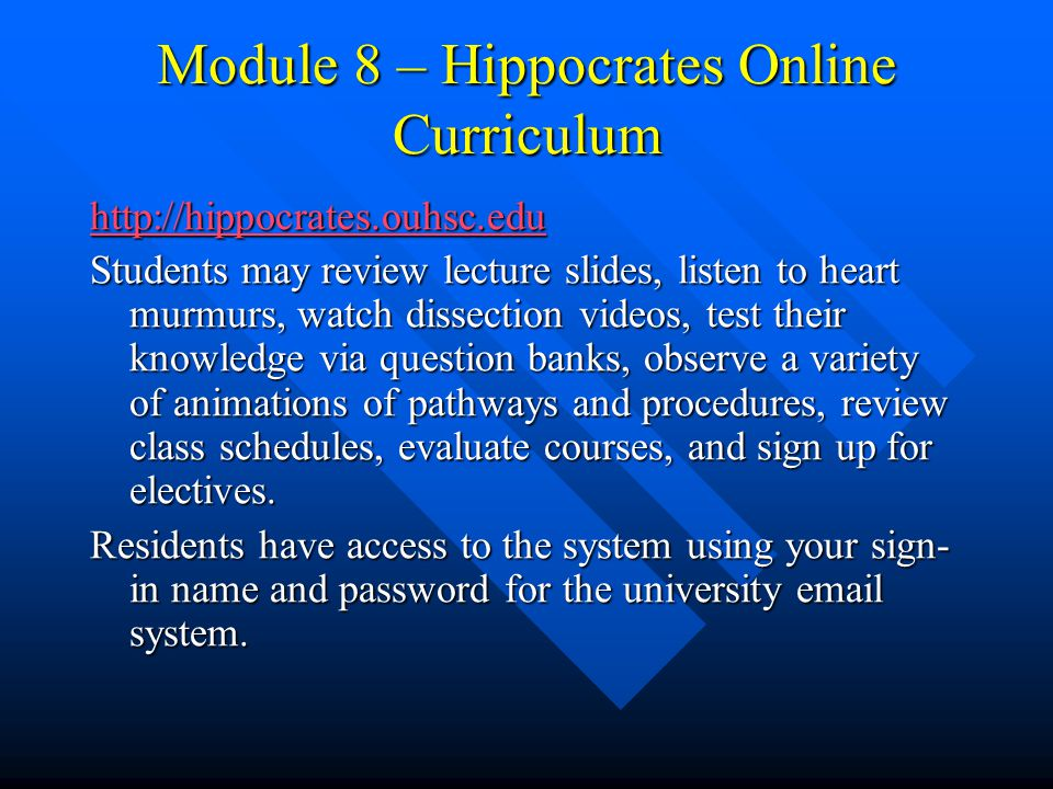 Module 8 – Hippocrates Online Curriculum http://hippocrates.ouhsc.edu Students may review lecture slides, listen to heart murmurs, watch dissection videos, test their knowledge via question banks, observe a variety of animations of pathways and procedures, review class schedules, evaluate courses, and sign up for electives.