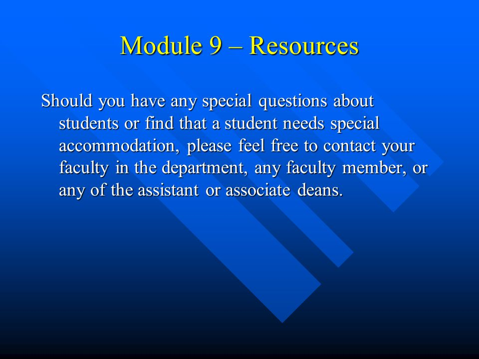 Module 9 – Resources Should you have any special questions about students or find that a student needs special accommodation, please feel free to contact your faculty in the department, any faculty member, or any of the assistant or associate deans.
