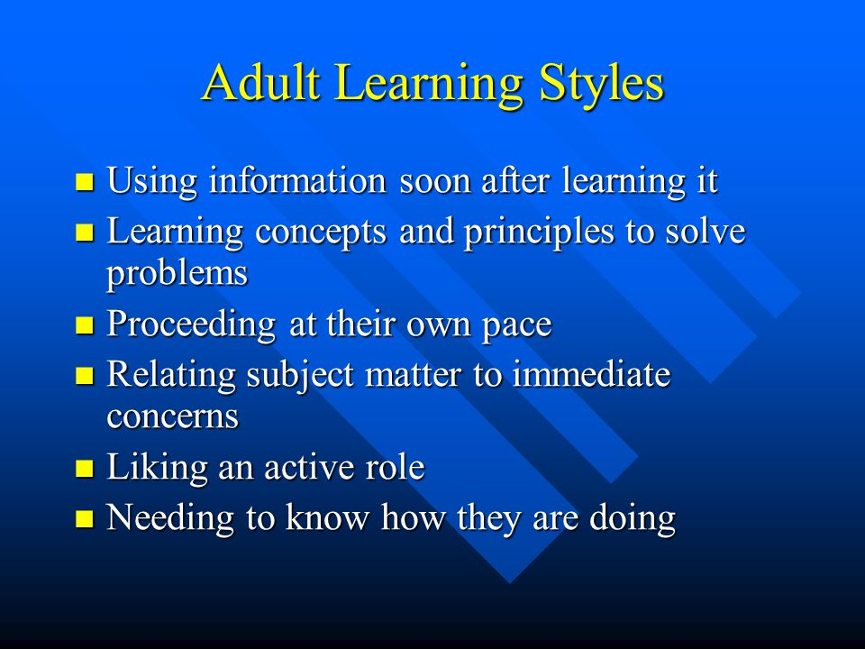 Adult Learning Styles Using information soon after learning it Using information soon after learning it Learning concepts and principles to solve problems Learning concepts and principles to solve problems Proceeding at their own pace Proceeding at their own pace Relating subject matter to immediate concerns Relating subject matter to immediate concerns Liking an active role Liking an active role Needing to know how they are doing Needing to know how they are doing