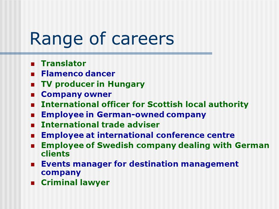 Range of careers Translator Flamenco dancer TV producer in Hungary Company owner International officer for Scottish local authority Employee in German-owned company International trade adviser Employee at international conference centre Employee of Swedish company dealing with German clients Events manager for destination management company Criminal lawyer