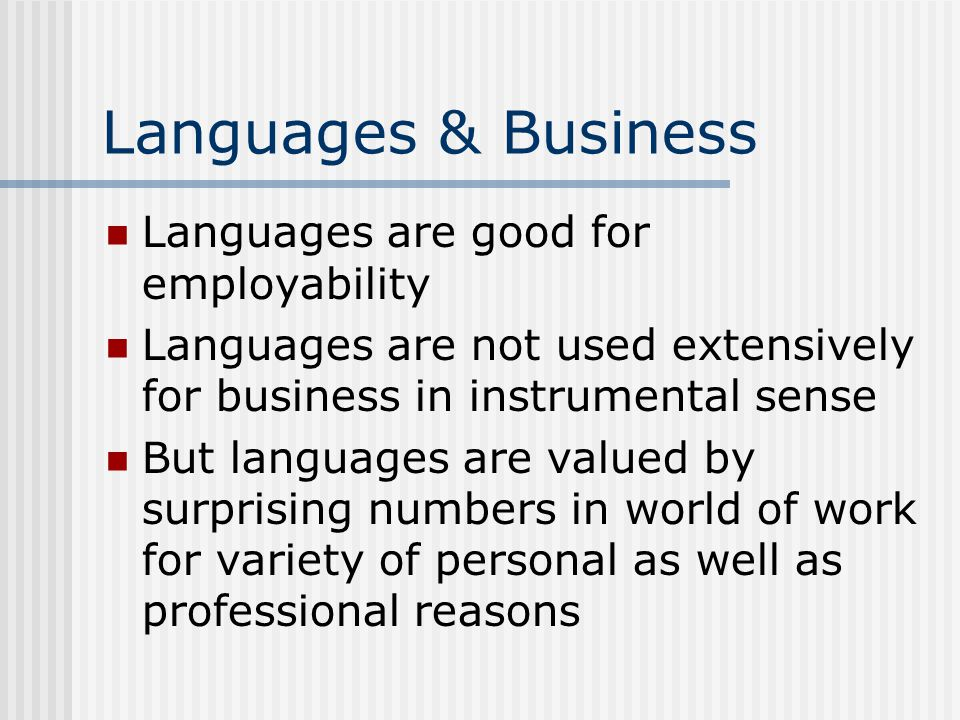 Languages & Business Languages are good for employability Languages are not used extensively for business in instrumental sense But languages are valued by surprising numbers in world of work for variety of personal as well as professional reasons