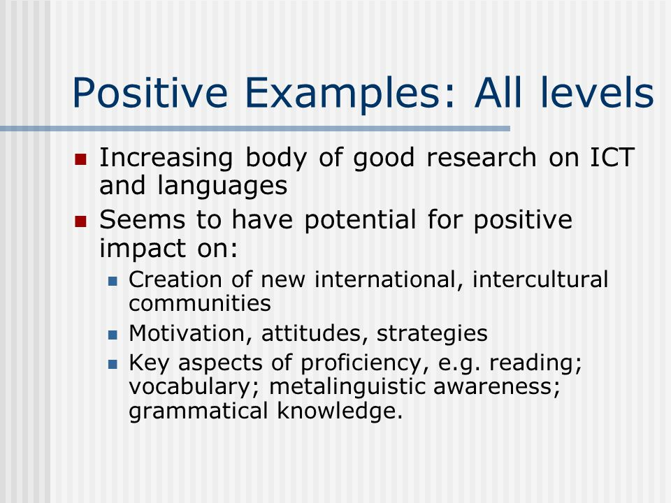 Positive Examples: All levels Increasing body of good research on ICT and languages Seems to have potential for positive impact on: Creation of new in