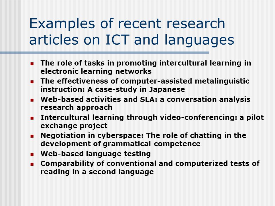 Examples of recent research articles on ICT and languages The role of tasks in promoting intercultural learning in electronic learning networks The effectiveness of computer-assisted metalinguistic instruction: A case-study in Japanese Web-based activities and SLA: a conversation analysis research approach Intercultural learning through video-conferencing: a pilot exchange project Negotiation in cyberspace: The role of chatting in the development of grammatical competence Web-based language testing Comparability of conventional and computerized tests of reading in a second language