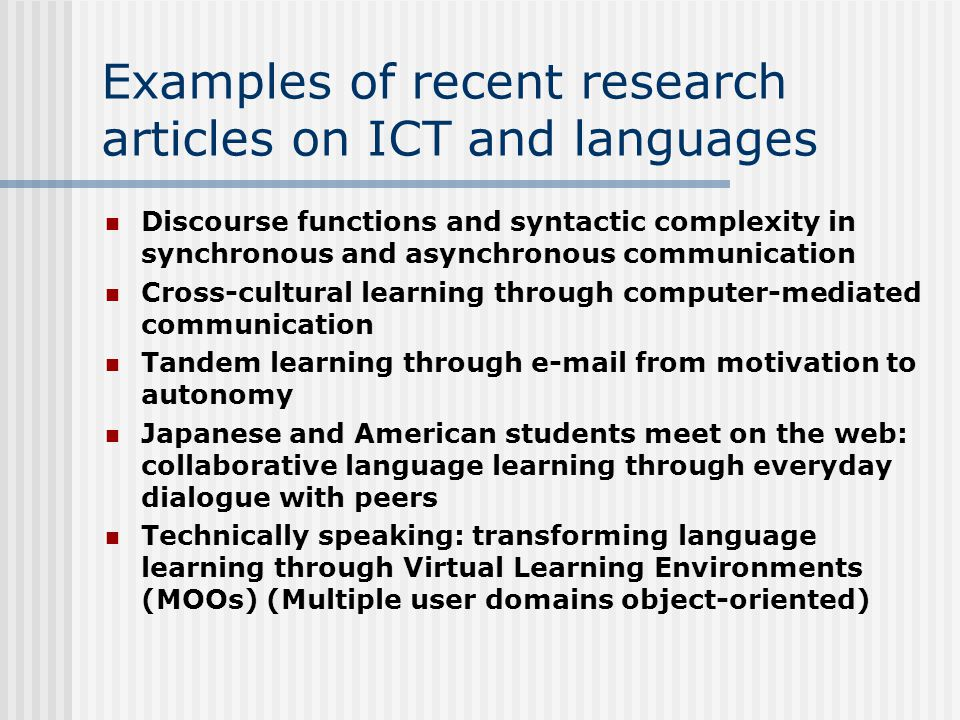 Examples of recent research articles on ICT and languages Discourse functions and syntactic complexity in synchronous and asynchronous communication Cross-cultural learning through computer-mediated communication Tandem learning through e-mail from motivation to autonomy Japanese and American students meet on the web: collaborative language learning through everyday dialogue with peers Technically speaking: transforming language learning through Virtual Learning Environments (MOOs) (Multiple user domains object-oriented)