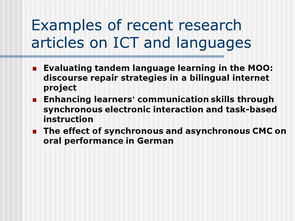 Examples of recent research articles on ICT and languages Evaluating tandem language learning in the MOO: discourse repair strategies in a bilingual internet project Enhancing learners ' communication skills through synchronous electronic interaction and task-based instruction The effect of synchronous and asynchronous CMC on oral performance in German