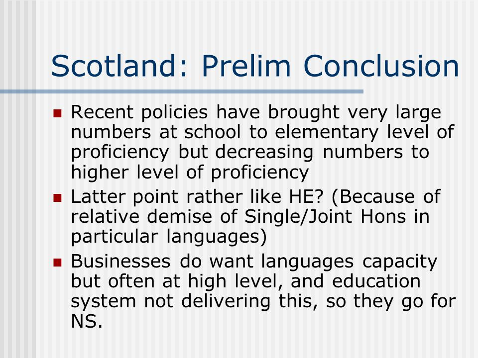 Scotland: Prelim Conclusion Recent policies have brought very large numbers at school to elementary level of proficiency but decreasing numbers to higher level of proficiency Latter point rather like HE.
