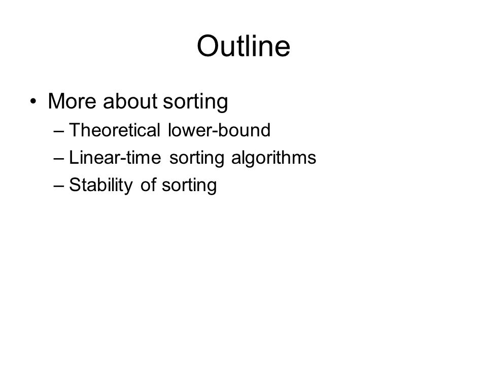Outline More about sorting –Theoretical lower-bound –Linear-time sorting algorithms –Stability of sorting