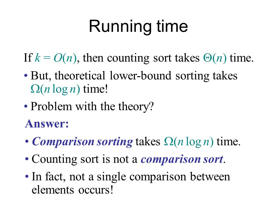 Running time If k = O(n), then counting sort takes  (n) time. But, theoretical lower-bound sorting takes  (n log n) time! Problem with the theory? A