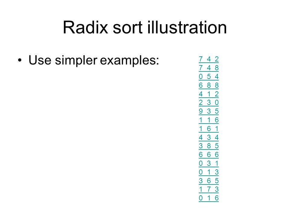 Radix sort illustration Use simpler examples: 7 4 2 7 4 8 0 5 4 6 8 8 4 1 2 2 3 0 9 3 5 1 1 6 1 6 1 4 3 4 3 8 5 6 6 6 0 3 1 0 1 3 3 6 5 1 7 3 0 1 6
