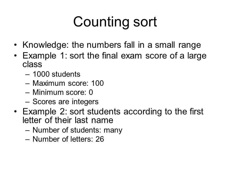 Counting sort Knowledge: the numbers fall in a small range Example 1: sort the final exam score of a large class –1000 students –Maximum score: 100 –M