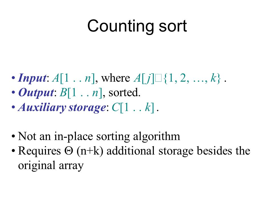 Counting sort Input: A[1.. n], where A[ j]  {1, 2, …, k}. Output: B[1.. n], sorted. Auxiliary storage: C[1.. k]. Not an in-place sorting algorithm Re