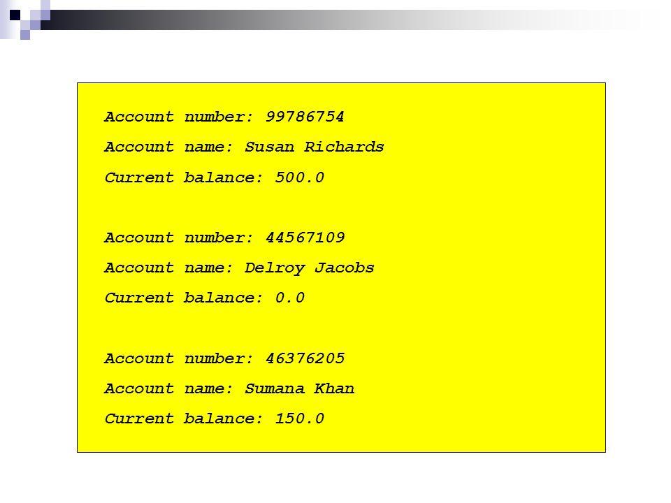 Account number: 99786754 Account name: Susan Richards Current balance: 500.0 Account number: 44567109 Account name: Delroy Jacobs Current balance: 0.0 Account number: 46376205 Account name: Sumana Khan Current balance: 150.0