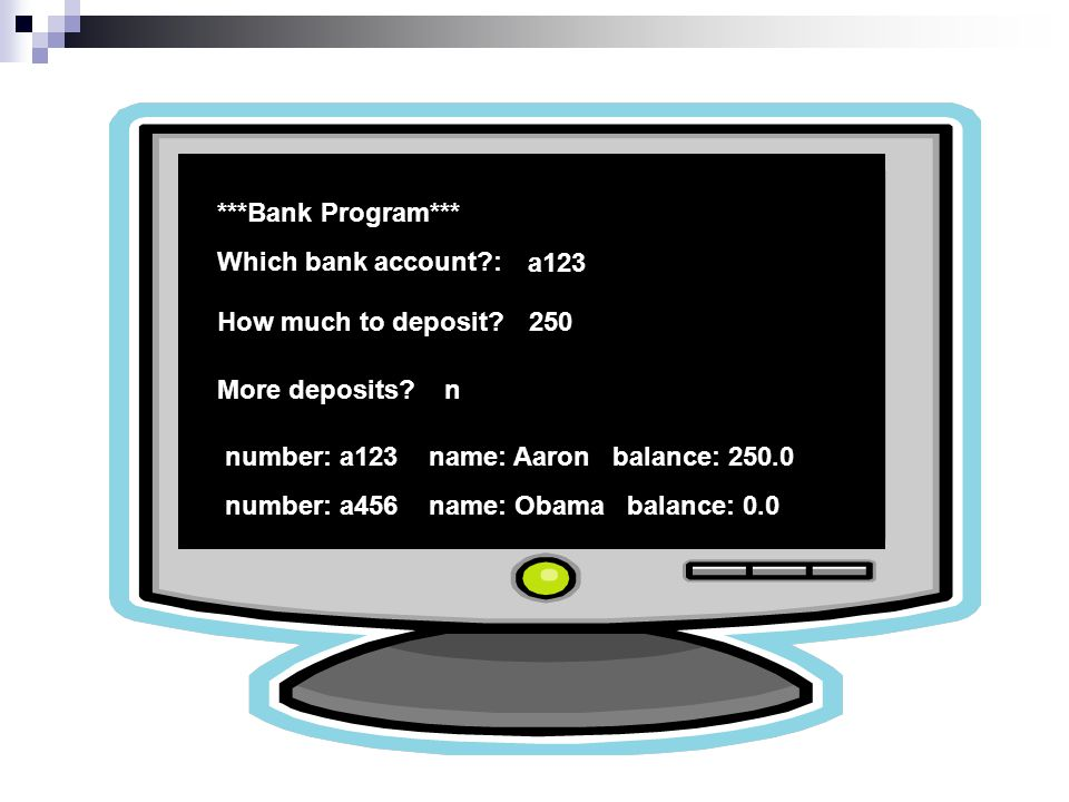 ***Bank Program*** Which bank account : a123 How much to deposit 250 More deposits n number: a123 name: Aaron balance: 250.0 number: a456 name: Obama balance: 0.0